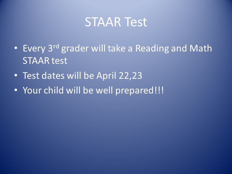 STAAR Test Every 3 rd grader will take a Reading and Math STAAR test Test dates will be April 22,23 Your child will be well prepared!!!