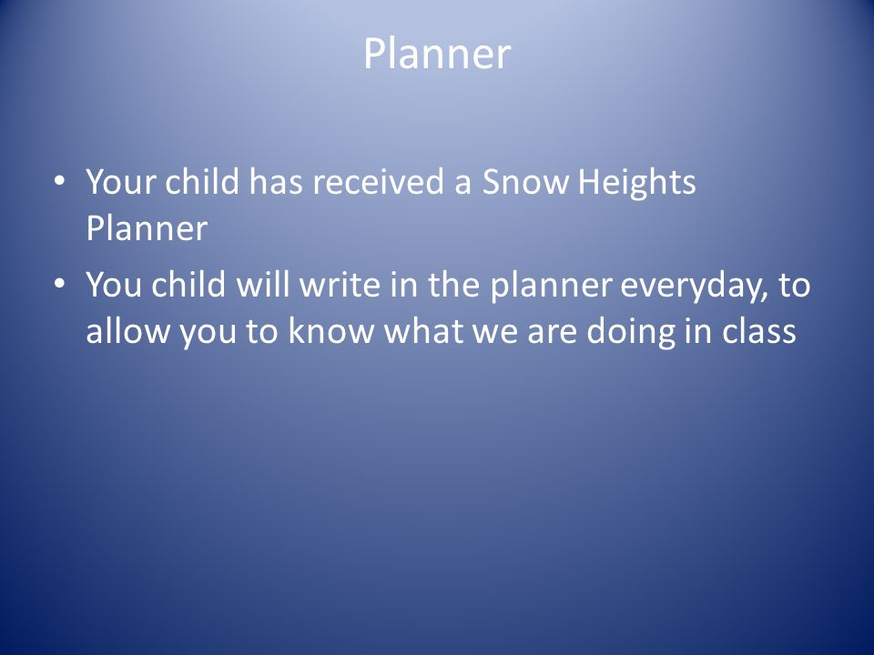 Planner Your child has received a Snow Heights Planner You child will write in the planner everyday, to allow you to know what we are doing in class