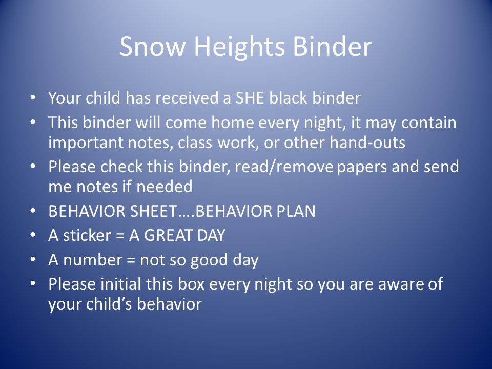 Snow Heights Binder Your child has received a SHE black binder This binder will come home every night, it may contain important notes, class work, or other hand-outs Please check this binder, read/remove papers and send me notes if needed BEHAVIOR SHEET….BEHAVIOR PLAN A sticker = A GREAT DAY A number = not so good day Please initial this box every night so you are aware of your child's behavior