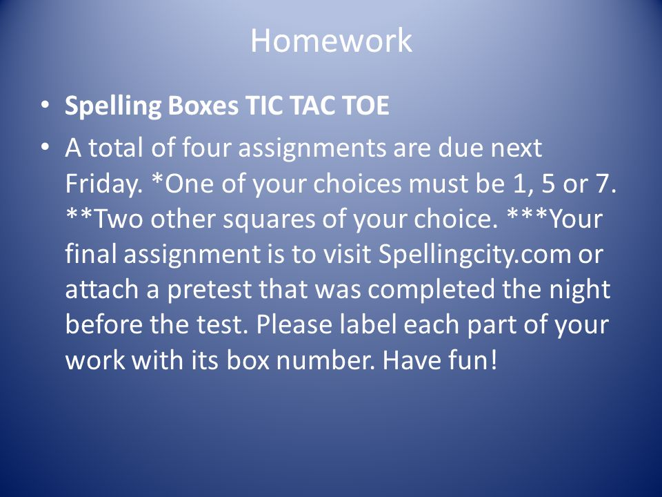 Homework Spelling Boxes TIC TAC TOE A total of four assignments are due next Friday.