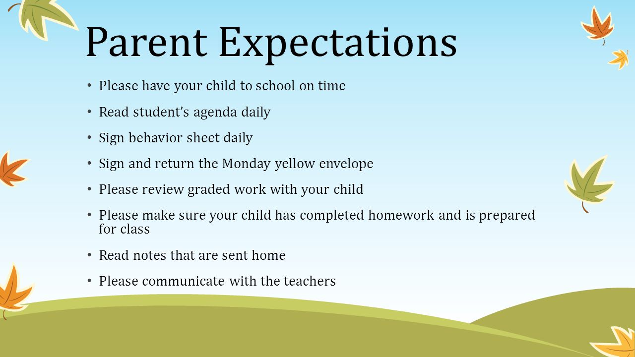 Parent Expectations Please have your child to school on time Read student's agenda daily Sign behavior sheet daily Sign and return the Monday yellow envelope Please review graded work with your child Please make sure your child has completed homework and is prepared for class Read notes that are sent home Please communicate with the teachers