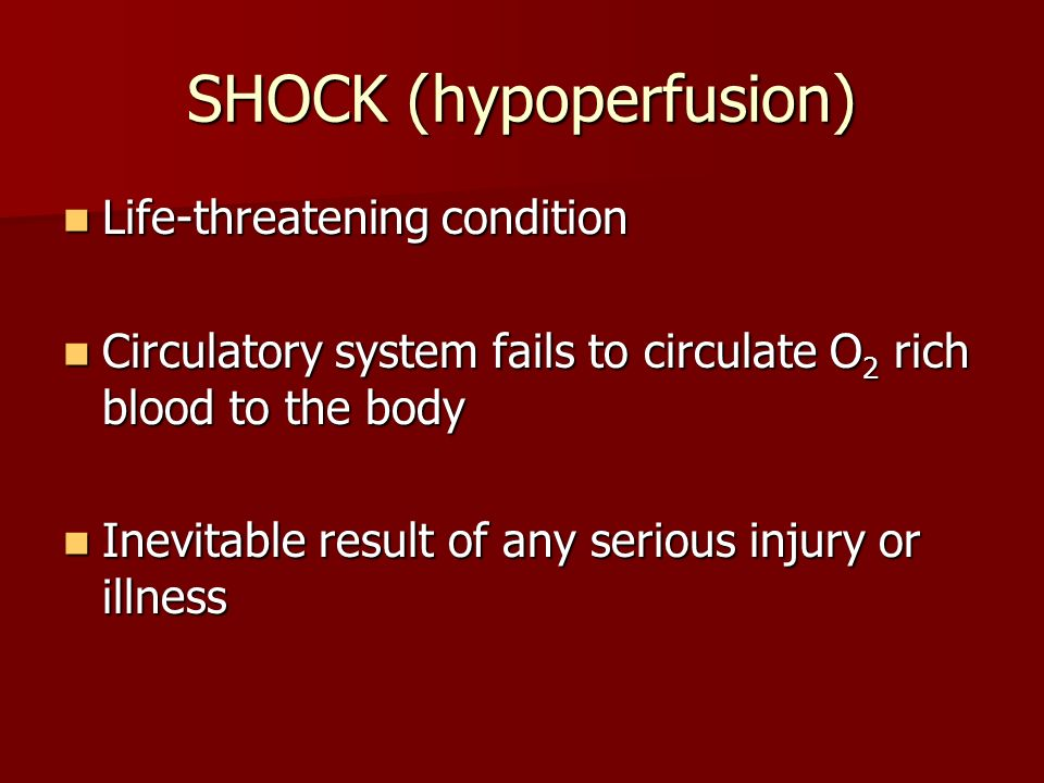 SHOCK (hypoperfusion) Life-threatening condition Life-threatening condition Circulatory system fails to circulate O 2 rich blood to the body Circulatory system fails to circulate O 2 rich blood to the body Inevitable result of any serious injury or illness Inevitable result of any serious injury or illness
