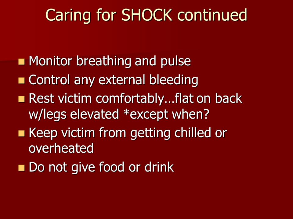Caring for SHOCK continued Monitor breathing and pulse Monitor breathing and pulse Control any external bleeding Control any external bleeding Rest victim comfortably…flat on back w/legs elevated *except when.