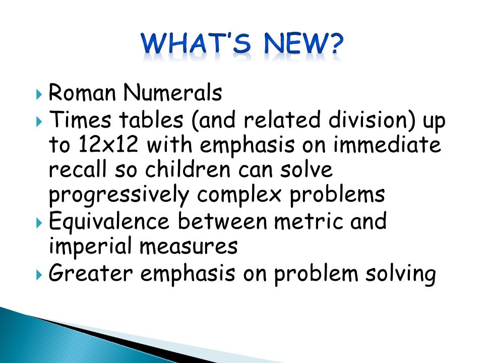  Roman Numerals  Times tables (and related division) up to 12x12 with emphasis on immediate recall so children can solve progressively complex problems  Equivalence between metric and imperial measures  Greater emphasis on problem solving