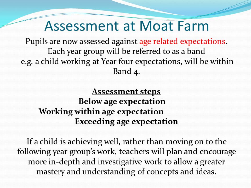 Assessment at Moat Farm Pupils are now assessed against age related expectations.