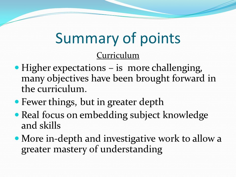 Summary of points Curriculum Higher expectations – is more challenging, many objectives have been brought forward in the curriculum.