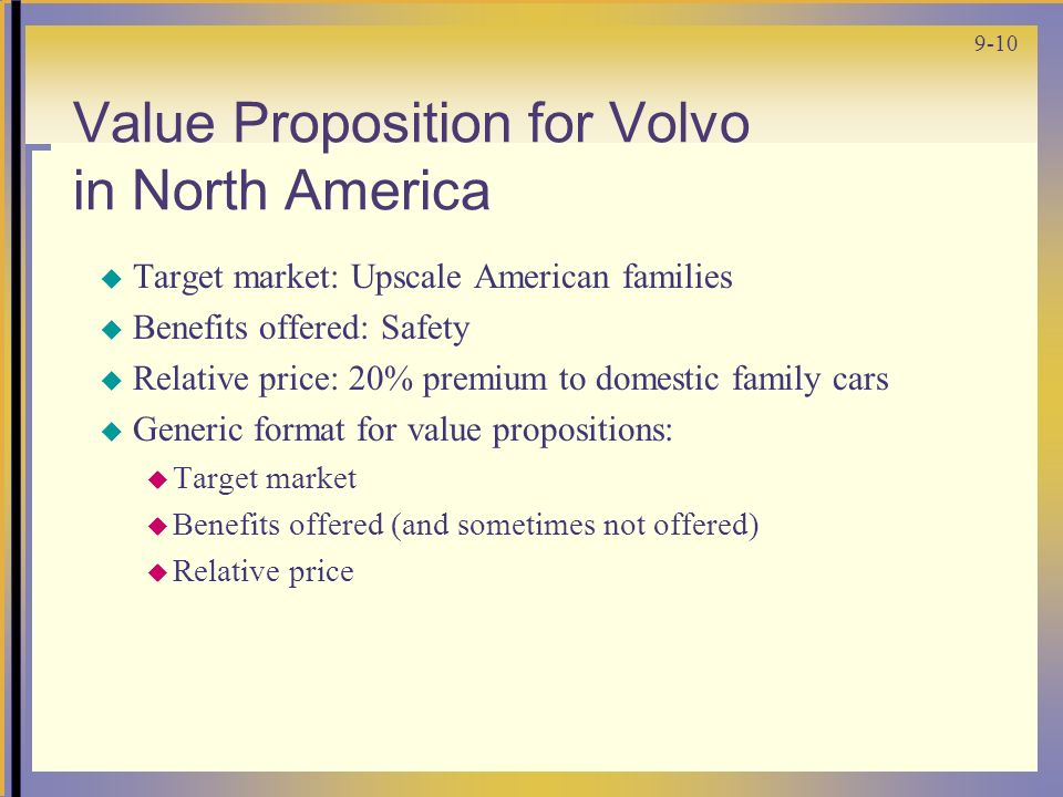 9-10 Value Proposition for Volvo in North America  Target market: Upscale American families  Benefits offered: Safety  Relative price: 20% premium to domestic family cars  Generic format for value propositions:  Target market  Benefits offered (and sometimes not offered)  Relative price