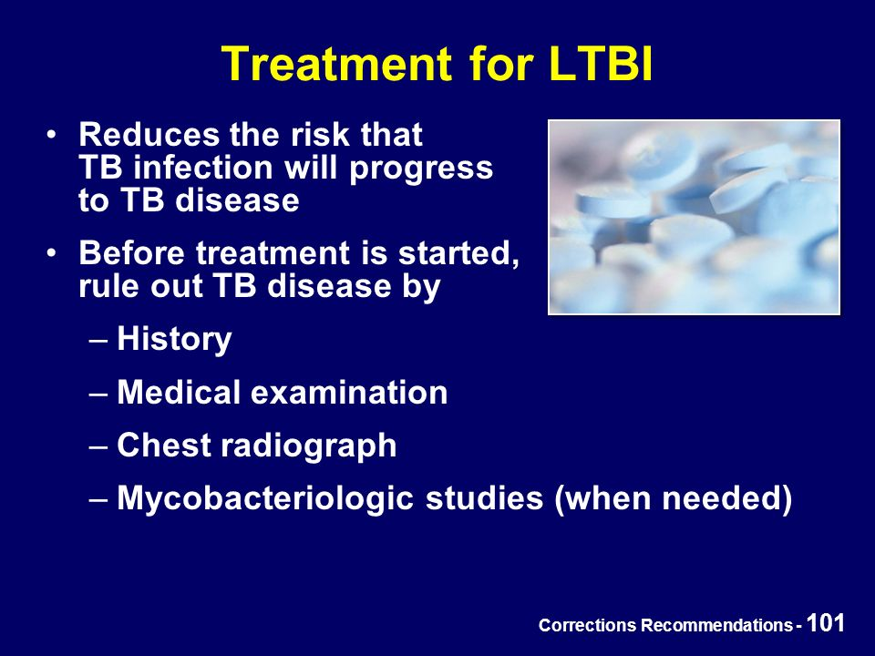 Corrections Recommendations - 101 Treatment for LTBI Reduces the risk that TB infection will progress to TB disease Before treatment is started, rule out TB disease by –History –Medical examination –Chest radiograph –Mycobacteriologic studies (when needed)
