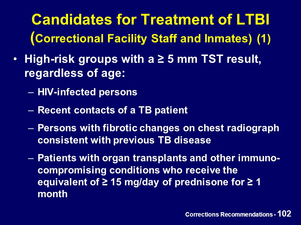 Corrections Recommendations - 102 Candidates for Treatment of LTBI ( Correctional Facility Staff and Inmates) (1) High-risk groups with a ≥ 5 mm TST result, regardless of age: –HIV-infected persons –Recent contacts of a TB patient –Persons with fibrotic changes on chest radiograph consistent with previous TB disease –Patients with organ transplants and other immuno- compromising conditions who receive the equivalent of ≥ 15 mg/day of prednisone for ≥ 1 month