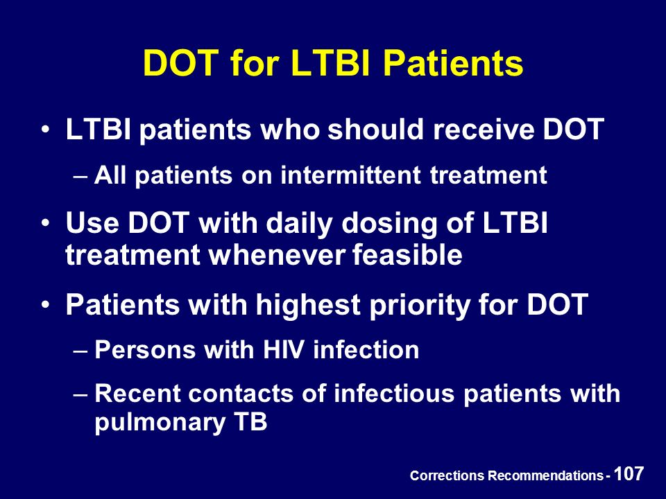 Corrections Recommendations - 107 DOT for LTBI Patients LTBI patients who should receive DOT –All patients on intermittent treatment Use DOT with daily dosing of LTBI treatment whenever feasible Patients with highest priority for DOT –Persons with HIV infection –Recent contacts of infectious patients with pulmonary TB