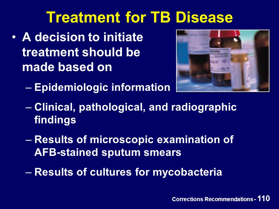 Corrections Recommendations - 110 Treatment for TB Disease A decision to initiate treatment should be made based on –Epidemiologic information –Clinical, pathological, and radiographic findings –Results of microscopic examination of AFB-stained sputum smears –Results of cultures for mycobacteria