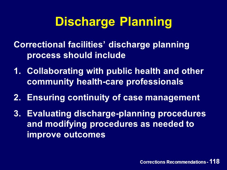 Corrections Recommendations - 118 Discharge Planning Correctional facilities' discharge planning process should include 1.Collaborating with public health and other community health-care professionals 2.Ensuring continuity of case management 3.Evaluating discharge-planning procedures and modifying procedures as needed to improve outcomes