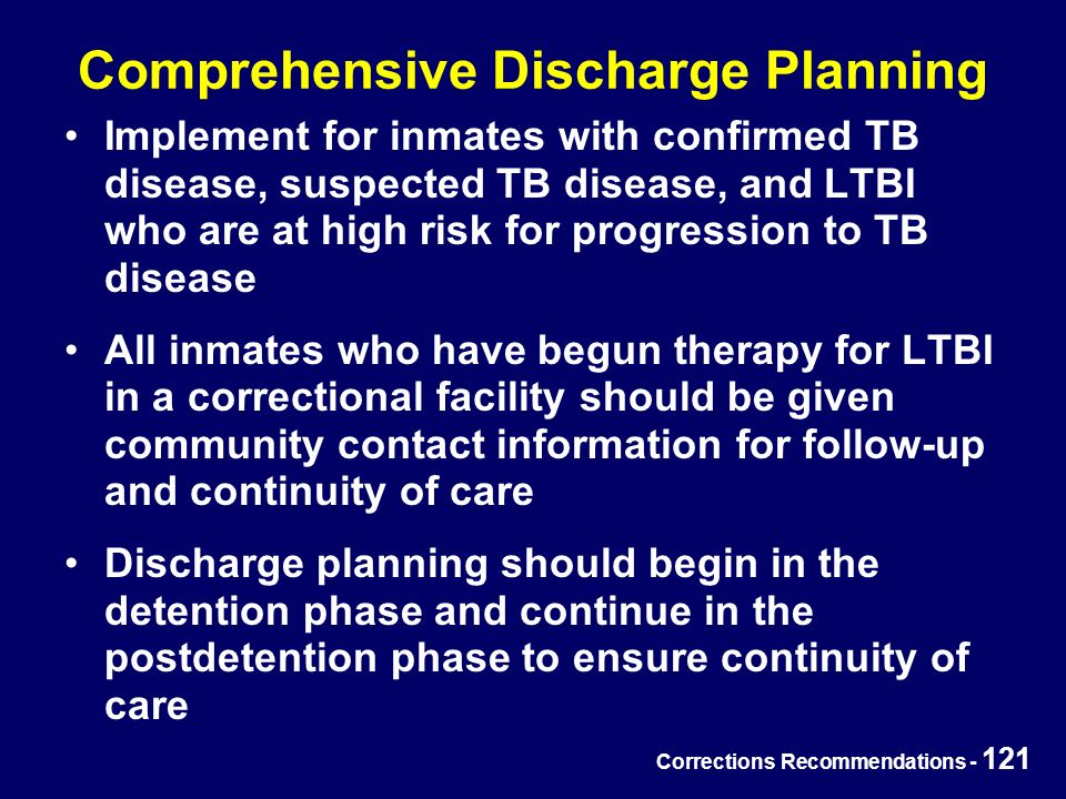 Corrections Recommendations - 121 Comprehensive Discharge Planning Implement for inmates with confirmed TB disease, suspected TB disease, and LTBI who are at high risk for progression to TB disease All inmates who have begun therapy for LTBI in a correctional facility should be given community contact information for follow-up and continuity of care Discharge planning should begin in the detention phase and continue in the postdetention phase to ensure continuity of care