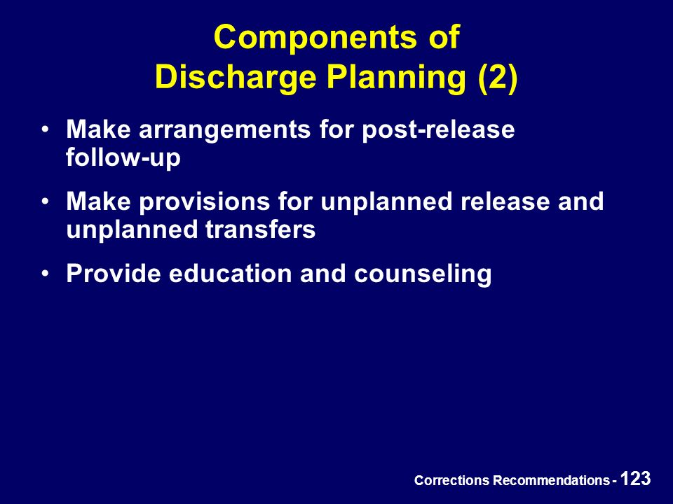 Corrections Recommendations - 123 Components of Discharge Planning (2) Make arrangements for post-release follow-up Make provisions for unplanned release and unplanned transfers Provide education and counseling
