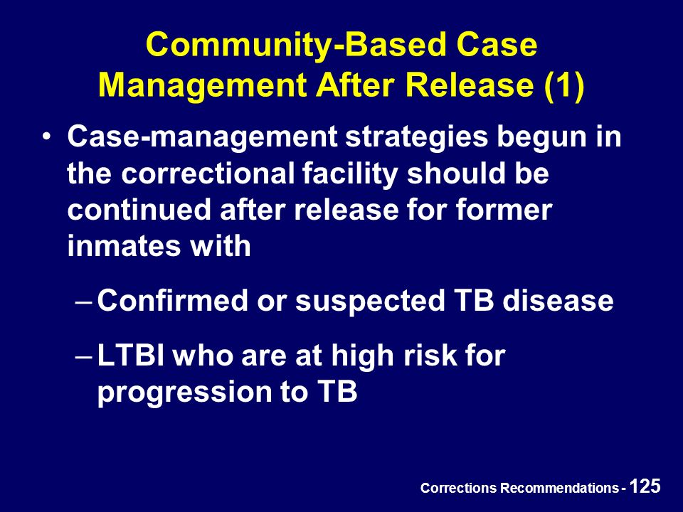Corrections Recommendations - 125 Community-Based Case Management After Release (1) Case-management strategies begun in the correctional facility should be continued after release for former inmates with –Confirmed or suspected TB disease –LTBI who are at high risk for progression to TB