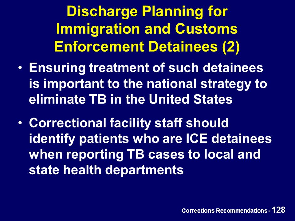 Corrections Recommendations - 128 Discharge Planning for Immigration and Customs Enforcement Detainees (2) Ensuring treatment of such detainees is important to the national strategy to eliminate TB in the United States Correctional facility staff should identify patients who are ICE detainees when reporting TB cases to local and state health departments