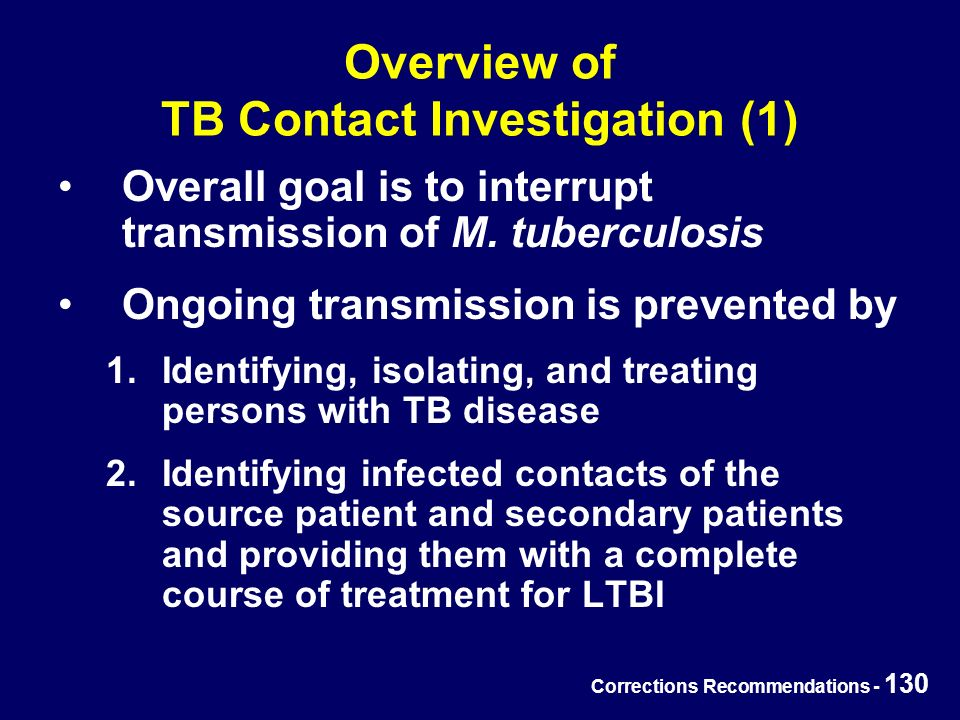Corrections Recommendations - 130 Overview of TB Contact Investigation (1) Overall goal is to interrupt transmission of M.