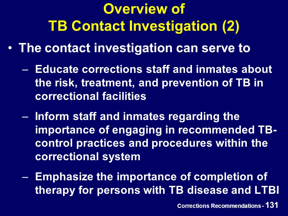 Corrections Recommendations - 131 Overview of TB Contact Investigation (2) The contact investigation can serve to –Educate corrections staff and inmates about the risk, treatment, and prevention of TB in correctional facilities –Inform staff and inmates regarding the importance of engaging in recommended TB- control practices and procedures within the correctional system –Emphasize the importance of completion of therapy for persons with TB disease and LTBI