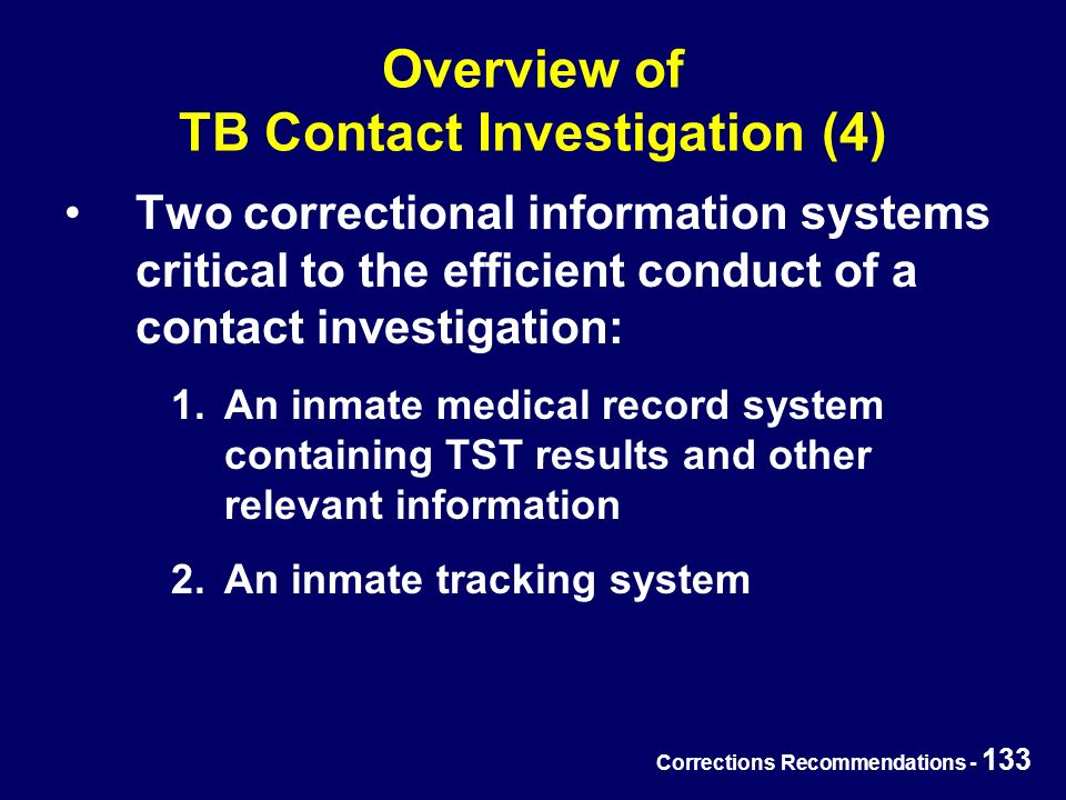 Corrections Recommendations - 133 Overview of TB Contact Investigation (4) Two correctional information systems critical to the efficient conduct of a contact investigation: 1.An inmate medical record system containing TST results and other relevant information 2.An inmate tracking system
