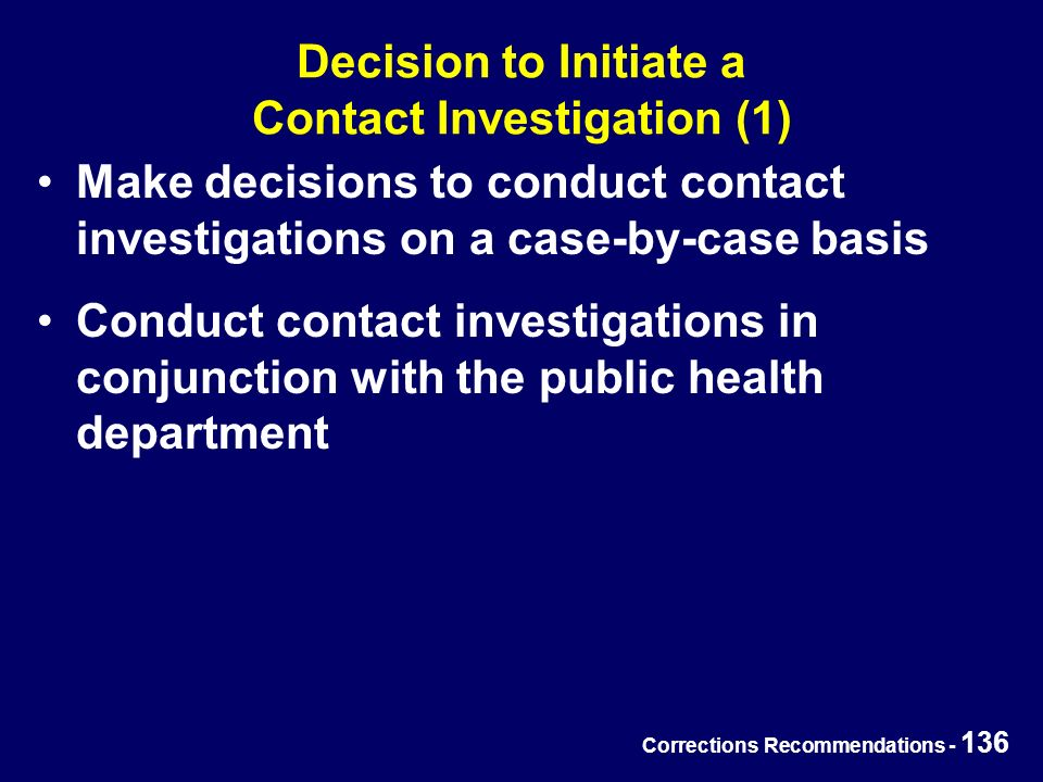Corrections Recommendations - 136 Decision to Initiate a Contact Investigation (1) Make decisions to conduct contact investigations on a case-by-case basis Conduct contact investigations in conjunction with the public health department