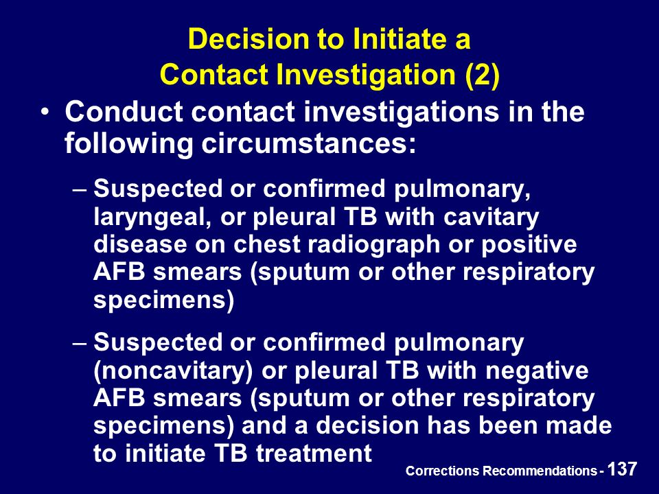 Corrections Recommendations - 137 Decision to Initiate a Contact Investigation (2) Conduct contact investigations in the following circumstances: –Suspected or confirmed pulmonary, laryngeal, or pleural TB with cavitary disease on chest radiograph or positive AFB smears (sputum or other respiratory specimens) –Suspected or confirmed pulmonary (noncavitary) or pleural TB with negative AFB smears (sputum or other respiratory specimens) and a decision has been made to initiate TB treatment