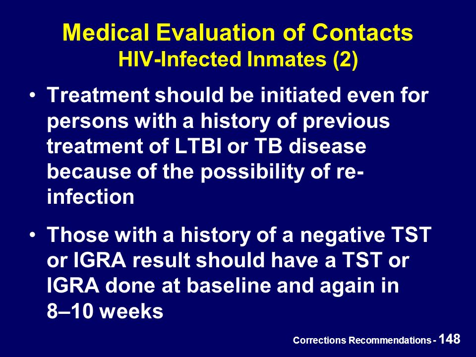 Corrections Recommendations - 148 Treatment should be initiated even for persons with a history of previous treatment of LTBI or TB disease because of the possibility of re- infection Those with a history of a negative TST or IGRA result should have a TST or IGRA done at baseline and again in 8–10 weeks Medical Evaluation of Contacts HIV-Infected Inmates (2)