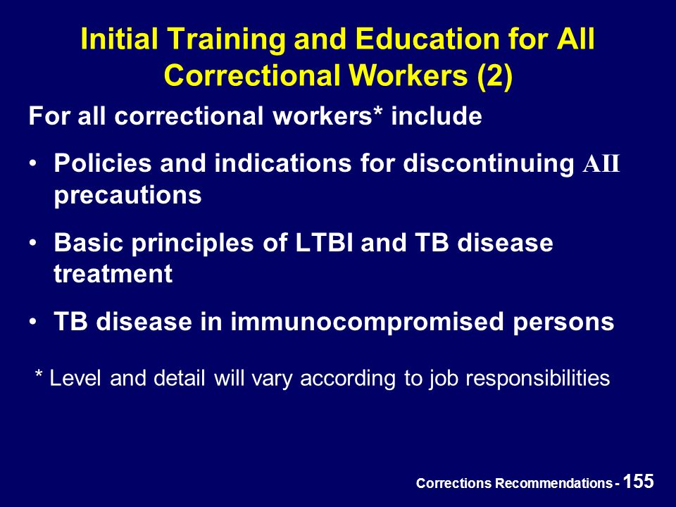 Corrections Recommendations - 155 Initial Training and Education for All Correctional Workers (2) For all correctional workers* include Policies and indications for discontinuing AII precautions Basic principles of LTBI and TB disease treatment TB disease in immunocompromised persons * Level and detail will vary according to job responsibilities