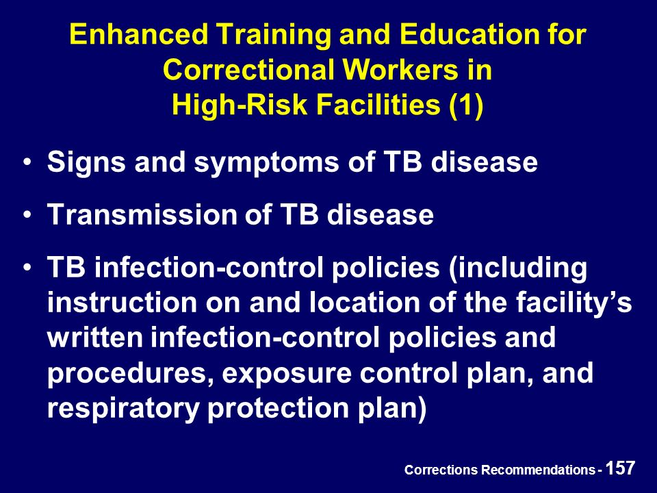 Corrections Recommendations - 157 Enhanced Training and Education for Correctional Workers in High-Risk Facilities (1) Signs and symptoms of TB disease Transmission of TB disease TB infection-control policies (including instruction on and location of the facility's written infection-control policies and procedures, exposure control plan, and respiratory protection plan)