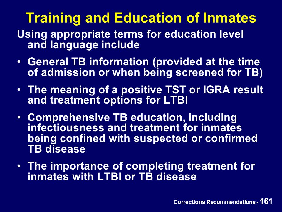 Corrections Recommendations - 161 Training and Education of Inmates Using appropriate terms for education level and language include General TB information (provided at the time of admission or when being screened for TB) The meaning of a positive TST or IGRA result and treatment options for LTBI Comprehensive TB education, including infectiousness and treatment for inmates being confined with suspected or confirmed TB disease The importance of completing treatment for inmates with LTBI or TB disease