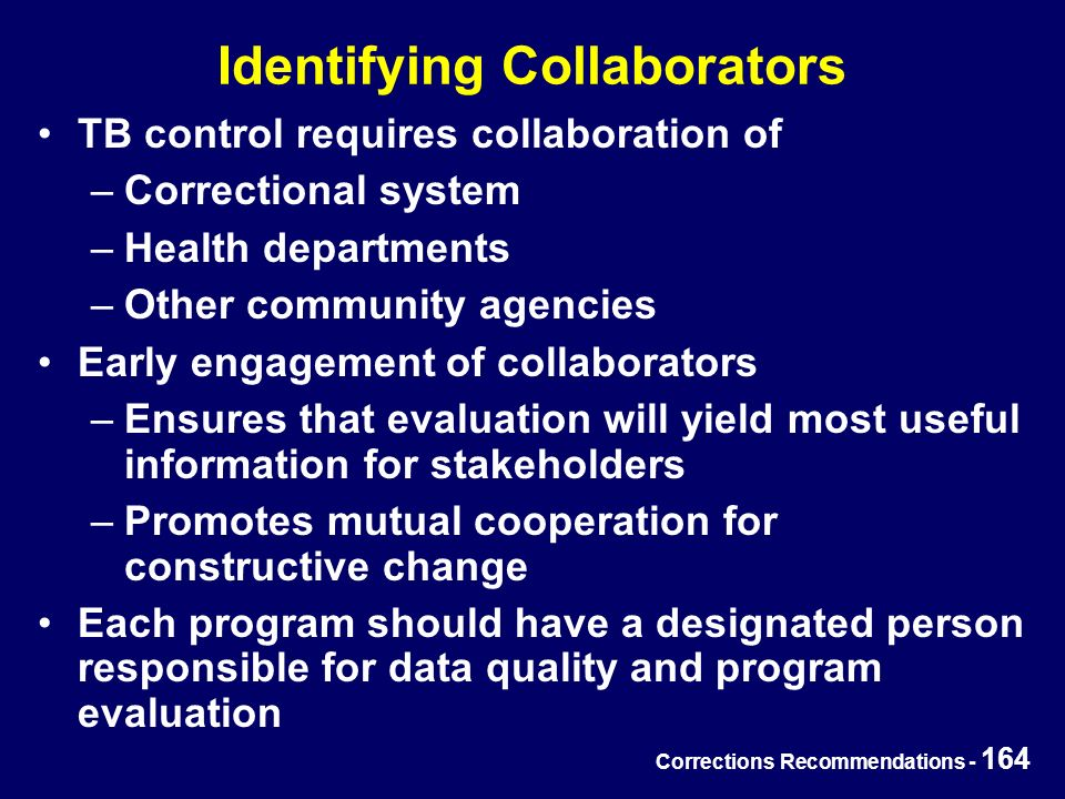Corrections Recommendations - 164 Identifying Collaborators TB control requires collaboration of –Correctional system –Health departments –Other community agencies Early engagement of collaborators –Ensures that evaluation will yield most useful information for stakeholders –Promotes mutual cooperation for constructive change Each program should have a designated person responsible for data quality and program evaluation