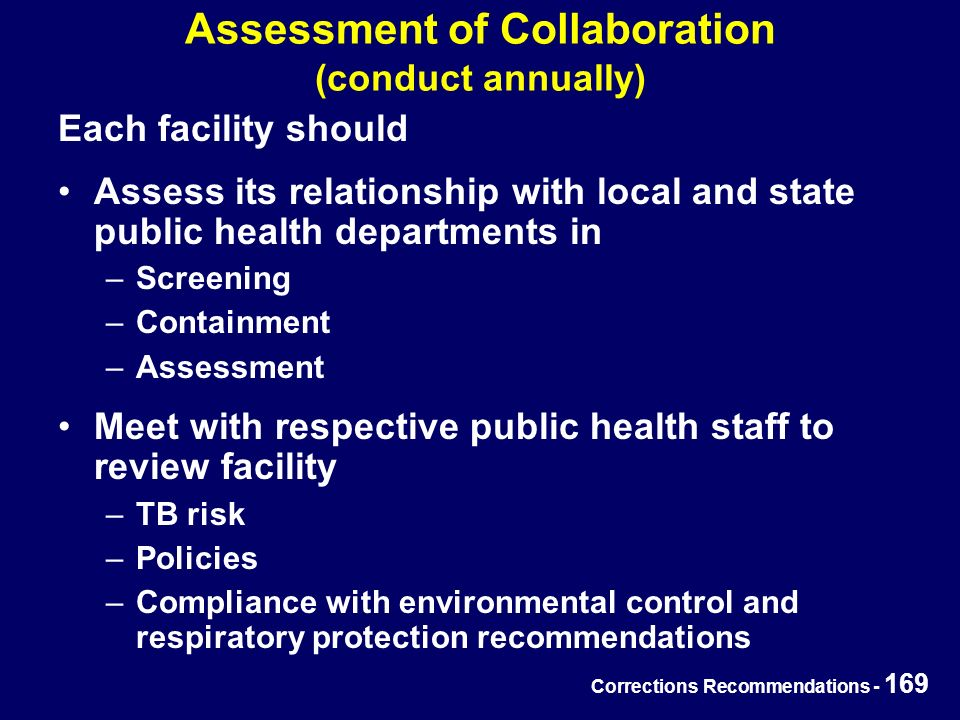 Corrections Recommendations - 169 Assessment of Collaboration (conduct annually) Each facility should Assess its relationship with local and state public health departments in –Screening –Containment –Assessment Meet with respective public health staff to review facility –TB risk –Policies –Compliance with environmental control and respiratory protection recommendations