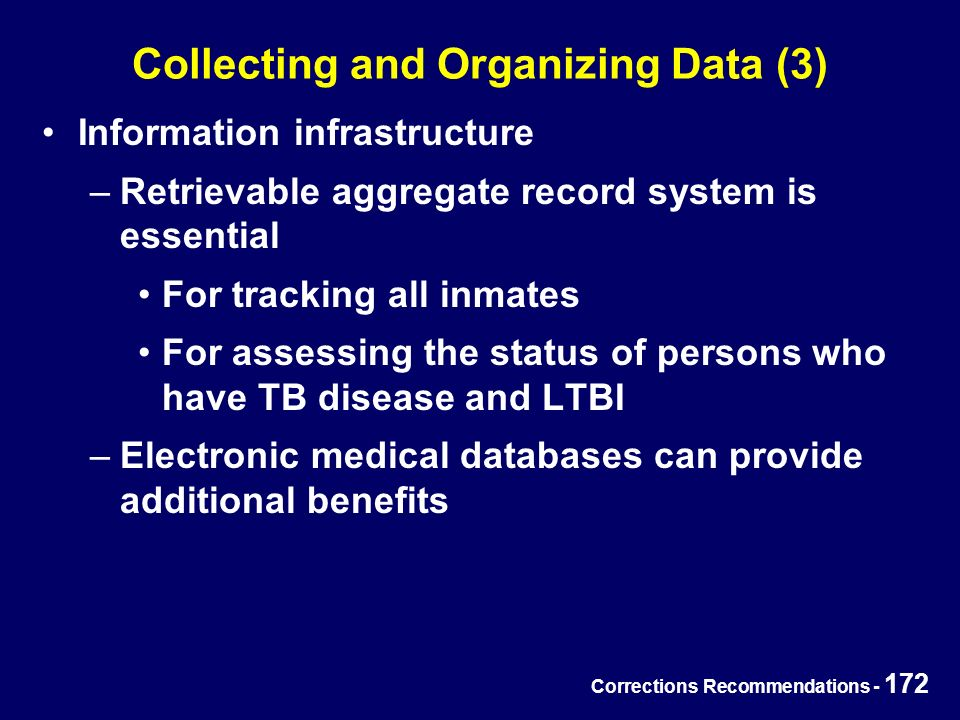 Corrections Recommendations - 172 Collecting and Organizing Data (3) Information infrastructure –Retrievable aggregate record system is essential For tracking all inmates For assessing the status of persons who have TB disease and LTBI –Electronic medical databases can provide additional benefits