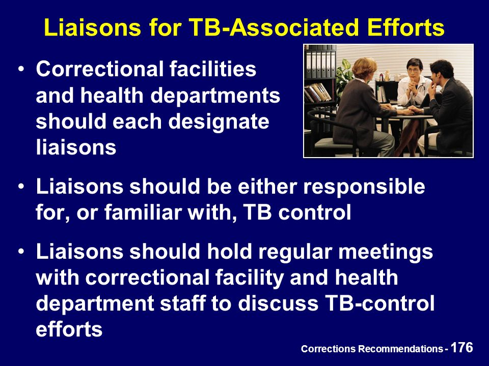 Corrections Recommendations - 176 Liaisons for TB-Associated Efforts Correctional facilities and health departments should each designate liaisons Liaisons should be either responsible for, or familiar with, TB control Liaisons should hold regular meetings with correctional facility and health department staff to discuss TB-control efforts