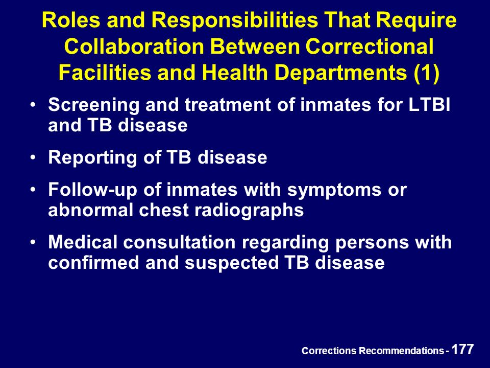 Corrections Recommendations - 177 Roles and Responsibilities That Require Collaboration Between Correctional Facilities and Health Departments (1) Screening and treatment of inmates for LTBI and TB disease Reporting of TB disease Follow-up of inmates with symptoms or abnormal chest radiographs Medical consultation regarding persons with confirmed and suspected TB disease
