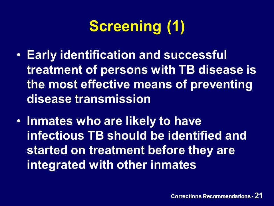 Corrections Recommendations - 21 Screening (1) Early identification and successful treatment of persons with TB disease is the most effective means of preventing disease transmission Inmates who are likely to have infectious TB should be identified and started on treatment before they are integrated with other inmates