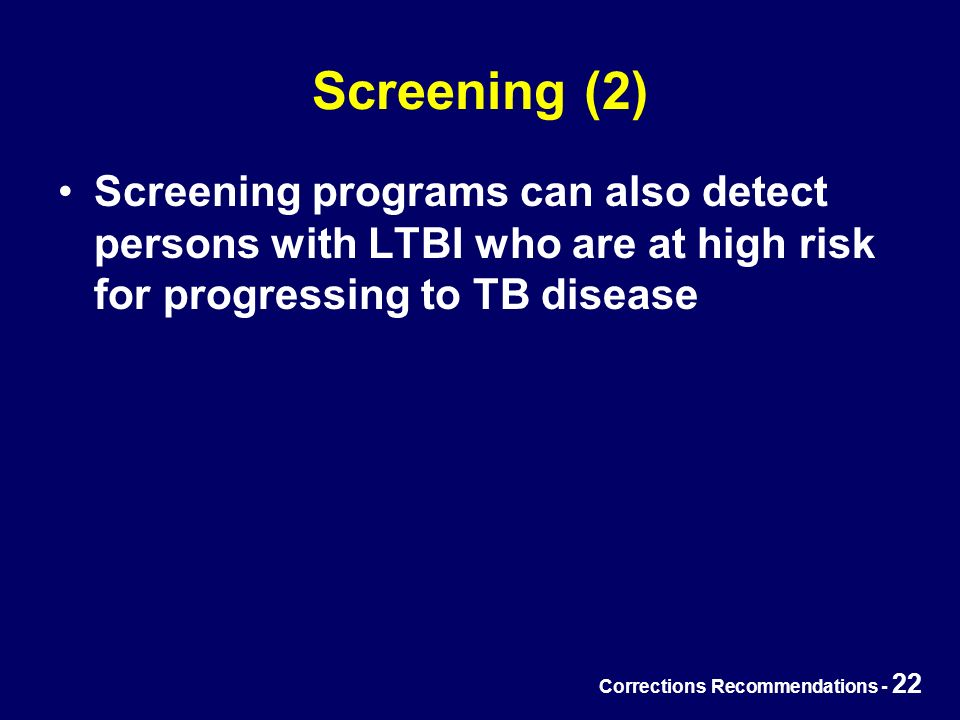 Corrections Recommendations - 22 Screening (2) Screening programs can also detect persons with LTBI who are at high risk for progressing to TB disease