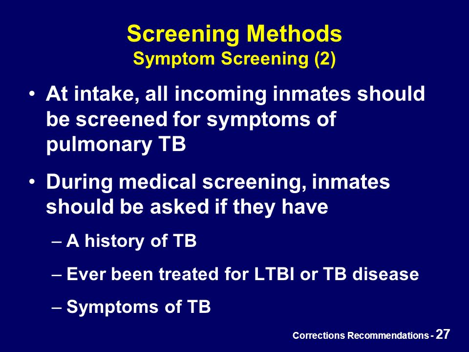 Corrections Recommendations - 27 Screening Methods Symptom Screening (2) At intake, all incoming inmates should be screened for symptoms of pulmonary TB During medical screening, inmates should be asked if they have –A history of TB –Ever been treated for LTBI or TB disease –Symptoms of TB