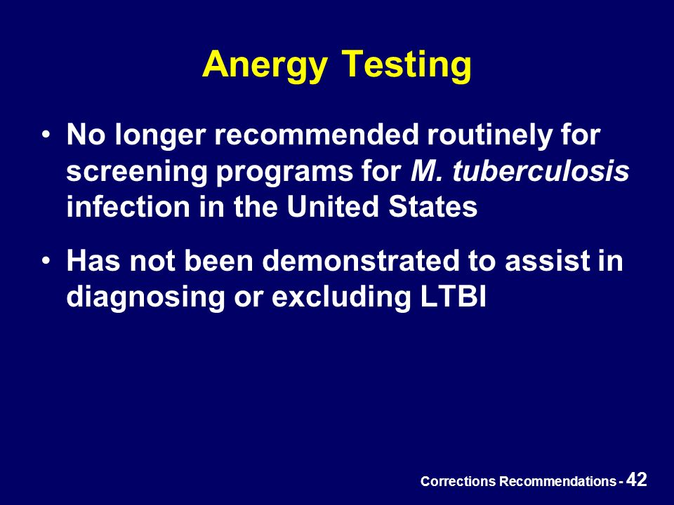 Corrections Recommendations - 42 Anergy Testing No longer recommended routinely for screening programs for M.
