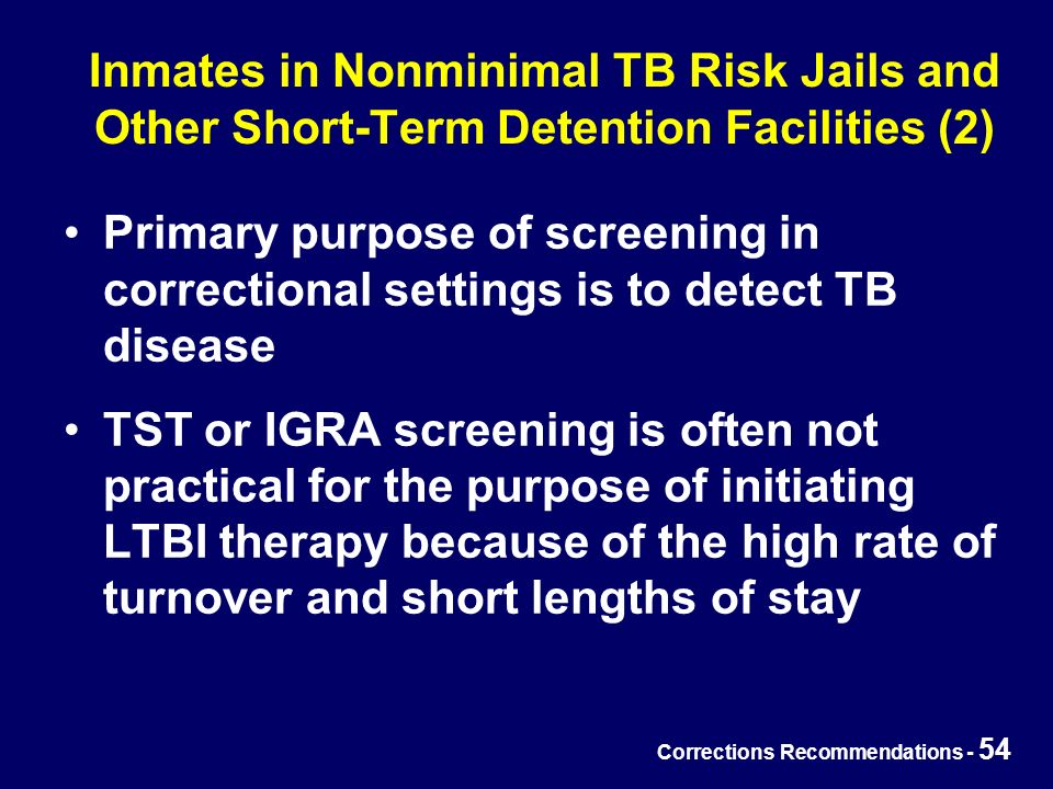 Corrections Recommendations - 54 Inmates in Nonminimal TB Risk Jails and Other Short-Term Detention Facilities (2) Primary purpose of screening in correctional settings is to detect TB disease TST or IGRA screening is often not practical for the purpose of initiating LTBI therapy because of the high rate of turnover and short lengths of stay