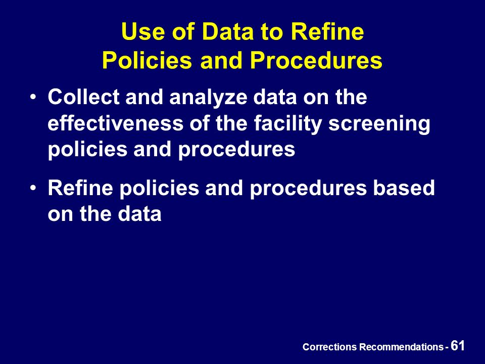 Corrections Recommendations - 61 Use of Data to Refine Policies and Procedures Collect and analyze data on the effectiveness of the facility screening policies and procedures Refine policies and procedures based on the data