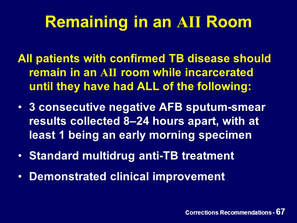 Corrections Recommendations - 67 Remaining in an AII Room All patients with confirmed TB disease should remain in an AII room while incarcerated until they have had ALL of the following: 3 consecutive negative AFB sputum-smear results collected 8–24 hours apart, with at least 1 being an early morning specimen Standard multidrug anti-TB treatment Demonstrated clinical improvement