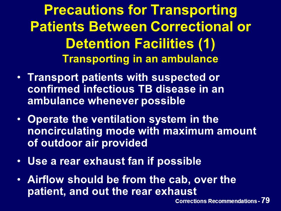 Corrections Recommendations - 79 Precautions for Transporting Patients Between Correctional or Detention Facilities (1) Transporting in an ambulance Transport patients with suspected or confirmed infectious TB disease in an ambulance whenever possible Operate the ventilation system in the noncirculating mode with maximum amount of outdoor air provided Use a rear exhaust fan if possible Airflow should be from the cab, over the patient, and out the rear exhaust