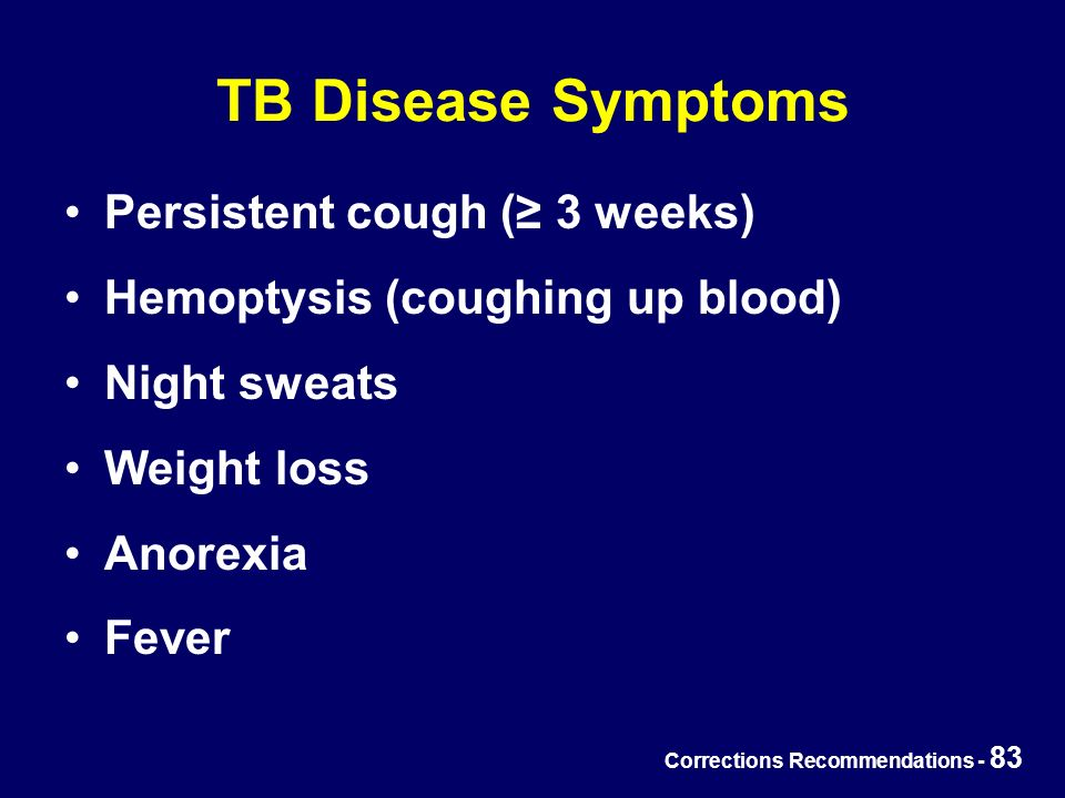 Corrections Recommendations - 83 TB Disease Symptoms Persistent cough (≥ 3 weeks) Hemoptysis (coughing up blood) Night sweats Weight loss Anorexia Fever