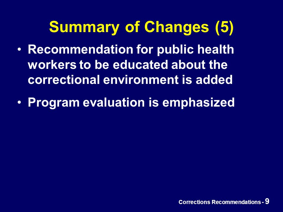Corrections Recommendations - 9 Summary of Changes (5) Recommendation for public health workers to be educated about the correctional environment is added Program evaluation is emphasized