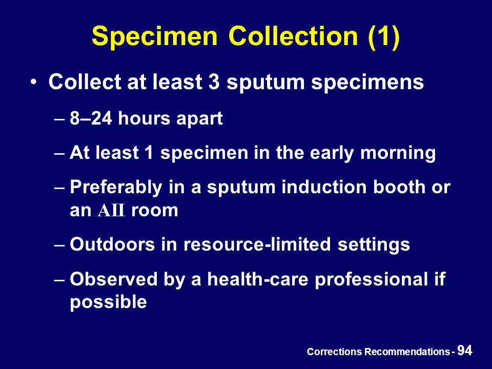 Corrections Recommendations - 94 Specimen Collection (1) Collect at least 3 sputum specimens –8–24 hours apart –At least 1 specimen in the early morning –Preferably in a sputum induction booth or an AII room –Outdoors in resource-limited settings –Observed by a health-care professional if possible