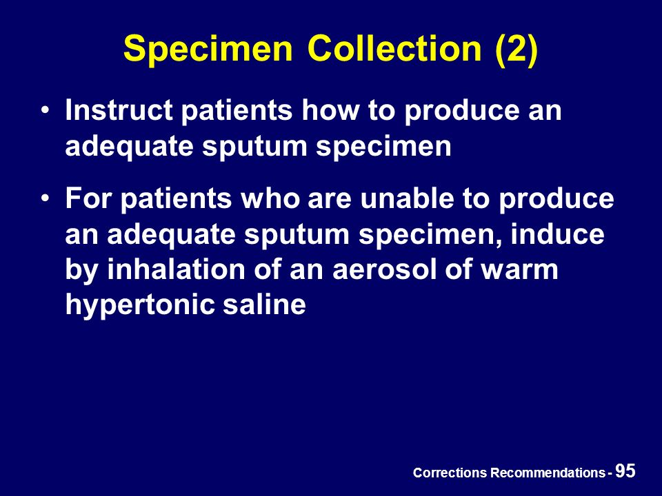 Corrections Recommendations - 95 Specimen Collection (2) Instruct patients how to produce an adequate sputum specimen For patients who are unable to produce an adequate sputum specimen, induce by inhalation of an aerosol of warm hypertonic saline