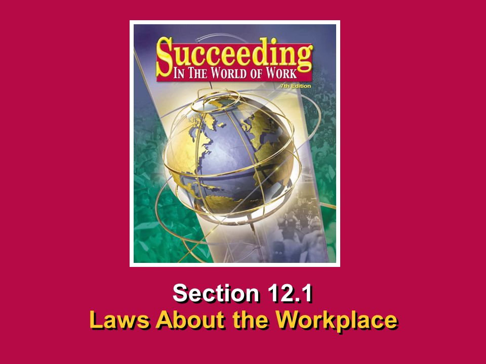 Chapter 12 Workplace Legal MattersSucceeding in the World of Work Laws About the Workplace 12.1 SECTION OPENER / CLOSER INSERT BOOK COVER ART Section 12.1 Laws About the Workplace