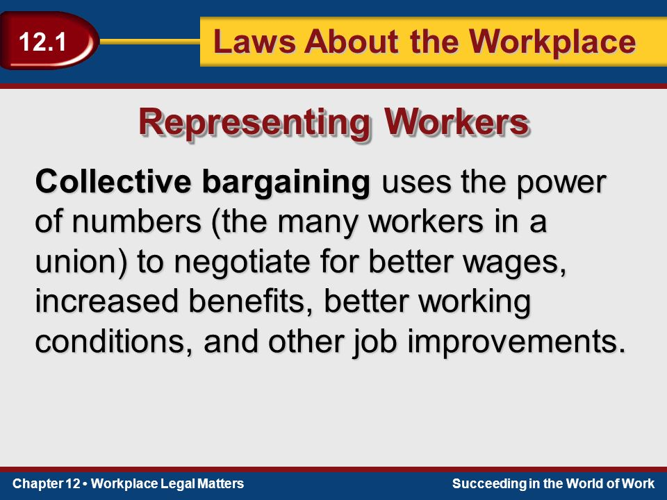 Chapter 12 Workplace Legal MattersSucceeding in the World of Work Laws About the Workplace 12.1 Collective bargaining uses the power of numbers (the many workers in a union) to negotiate for better wages, increased benefits, better working conditions, and other job improvements.