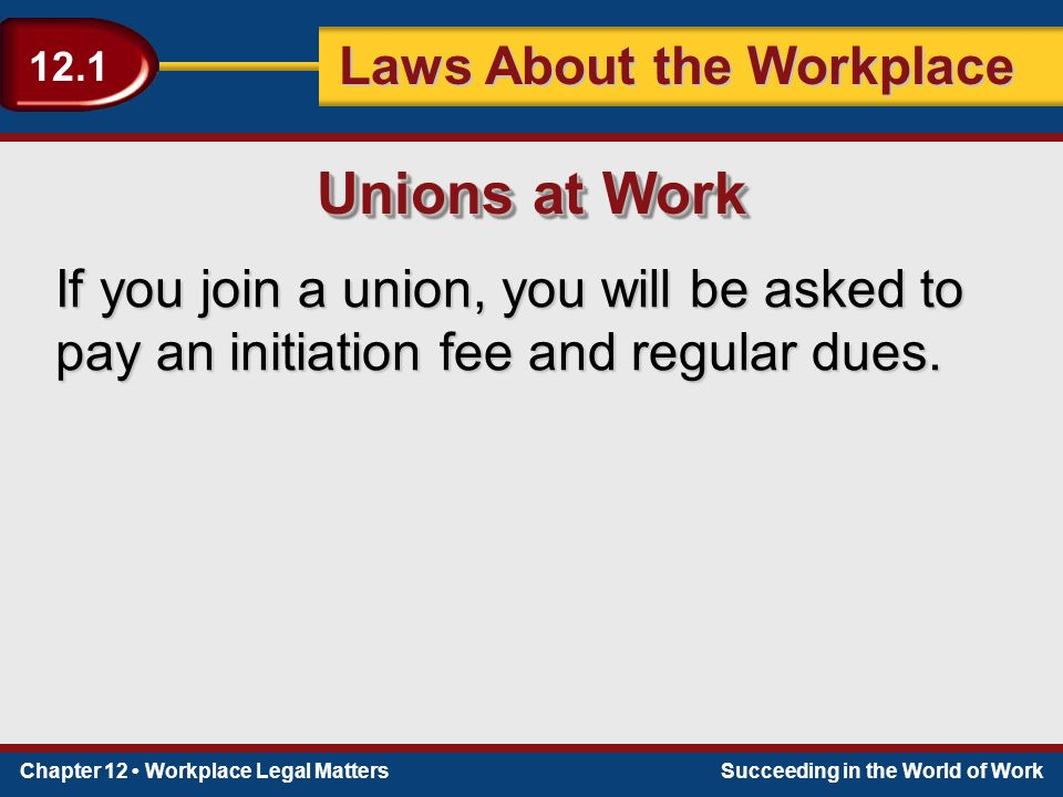 Chapter 12 Workplace Legal MattersSucceeding in the World of Work Laws About the Workplace 12.1 If you join a union, you will be asked to pay an initiation fee and regular dues.