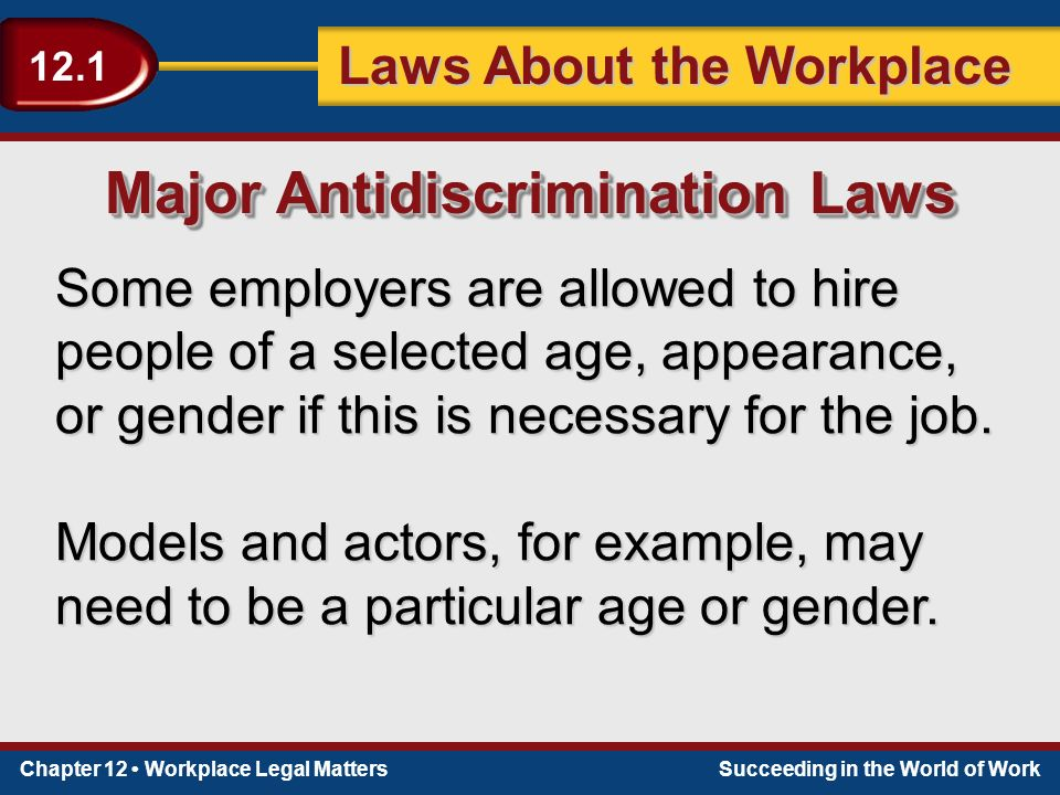 Chapter 12 Workplace Legal MattersSucceeding in the World of Work Laws About the Workplace 12.1 Some employers are allowed to hire people of a selected age, appearance, or gender if this is necessary for the job.